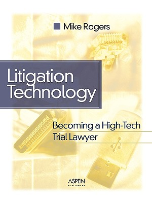 Litigation Technology: Becoming a High Tech Trial Lawyer - Rogers, Michael G, and Rogers, Mike, BSc