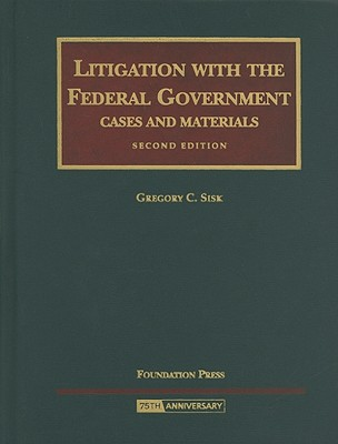 Litigation with the Federal Government: Cases and Materials - Sisk, Gregory C