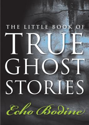 Little Book of True Ghost Stories - Bodine, Echo