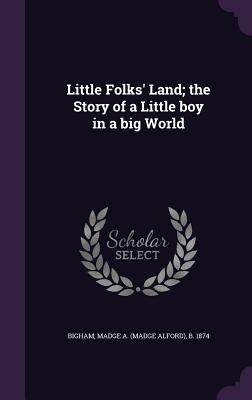 Little Folks' Land; The Story of a Little Boy in a Big World - Bigham, Madge a (Madge Alford) B 1874 (Creator)
