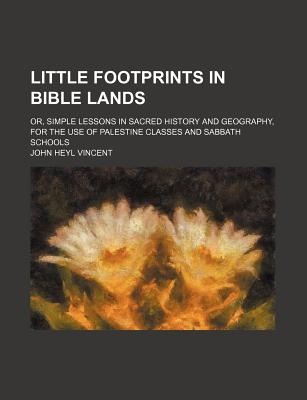 Little Footprints in Bible Lands; Or, Simple Lessons in Sacred History and Geography, for the Use of Palestine Classes and Sabbath Schools - Vincent, John Heyl