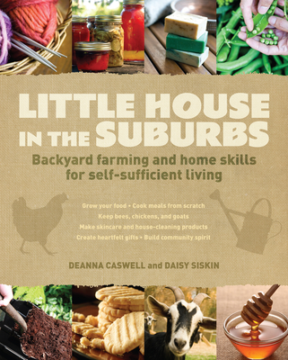 Little House in the Suburbs: Backyard Farming and Home Skills for Self-Sufficient Living - Caswell, Deanna, and Siskins, Daisy