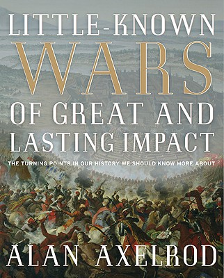 Little-Known Wars of Great and Lasting Impact: The Turning Points in Our History We Should Know More about - Axelrod, Alan, PH.D.