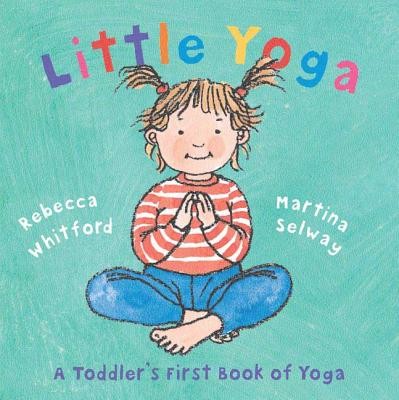Little Yoga: A Toddler's First Book of Yoga - Whitford, Rebecca