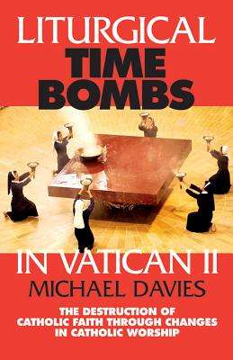 Liturgical Time Bombs in Vatican II: Destruction of the Faith Through Changes in Catholic Worship - Davies, Michael