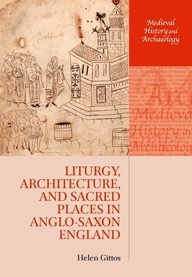 Liturgy, Architecture, and Sacred Places in Anglo-Saxon England - Gittos, Helen