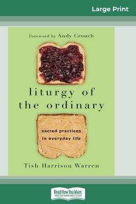 Liturgy of the Ordinary: Sacred Practices in Everyday Life (16pt Large Print Edition) - Warren, Tish Harrison