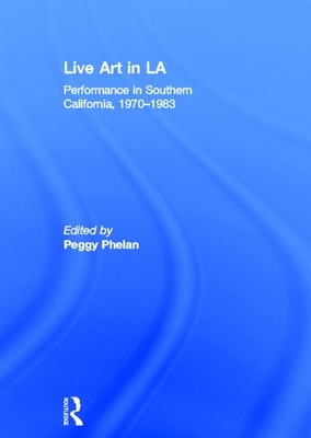 Live Art in LA: Performance in Southern California, 1970 - 1983 - Phelan, Peggy (Editor)