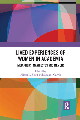 Lived Experiences of Women in Academia: Metaphors, Manifestos and Memoir - Black, Alison L. (Editor), and Garvis, Susanne (Editor)