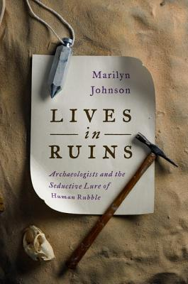Lives in Ruins: Archaeologists and the Seductive Lure of Human Rubble - Johnson, Marilyn