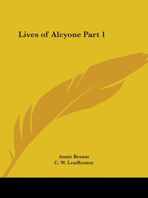 Lives of Alcyone Part 1 - Besant, Annie Wood, and Leadbeater, Charles Webster, and Leadbeater, C W