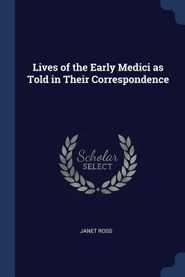 Lives of the Early Medici as Told in Their Correspondence - Ross, Janet