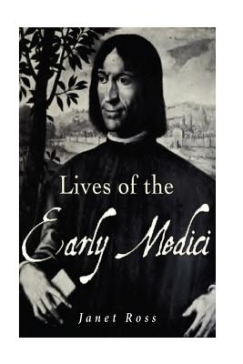 Lives of the Early Medici: As Told in Their Correspondence - Ross, Janet