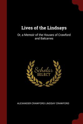 Lives of the Lindsays: Or, a Memoir of the Houses of Crawford and Balcarres - Crawford, Alexander Crawford Lindsay