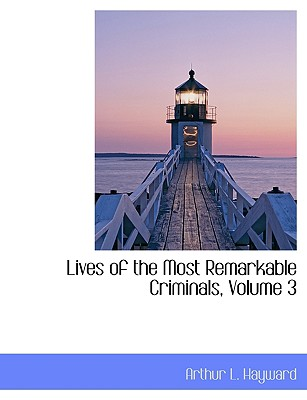 Lives of the Most Remarkable Criminals, Volume 3 - Hayward, Arthur L