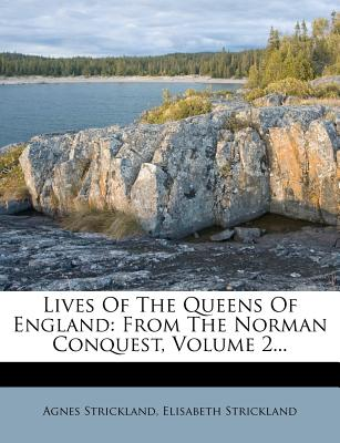 Lives of the Queens of England: From the Norman Conquest, Volume 2 - Strickland, Agnes