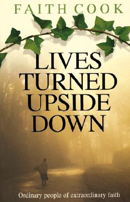 Lives Turned Upside Down: Ordinary People of Extraordinary Faith - Cook, Faith