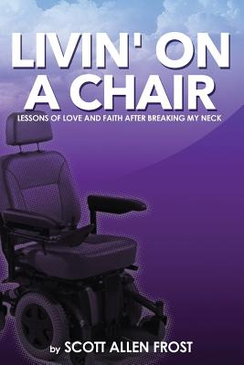 Livin' on a Chair: Lessons of Love and Faith After Breaking My Neck - Frost, Scott Allen