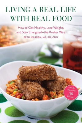 Living a Real Life with Real Food: How to Get Healthy, Lose Weight, and Stay Energized--The Kosher Way - Warren, Beth