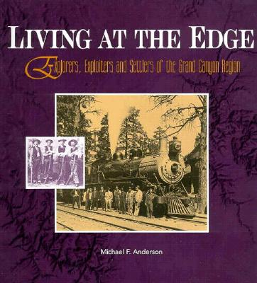 Living at the Edge: Explorers, Exploiters, and Settlers of the Grand Canyon Region - Anderson, Michael F