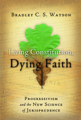 Living Constitution, Dying Faith: Progressivism and the New Science of Jurisprudence - Watson, Bradley C S