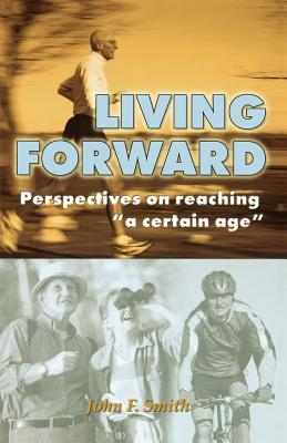 "Living Forward: Perspectives on Reaching ""A Certain Age"" - Smith, John Ferris"
