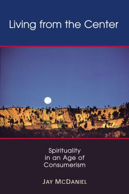 Living from the Center: Spirituality in an Age of Consumerism - McDaniel, Jay, Dr.