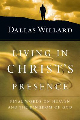 Living in Christ's Presence: Final Words on Heaven and the Kingdom of God - Willard, Dallas, Professor