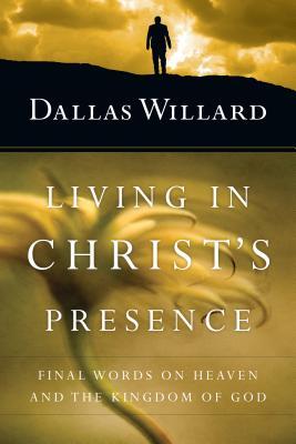 Living in Christ's Presence: Final Words on Heaven and the Kingdom of God - Willard, Dallas, Professor