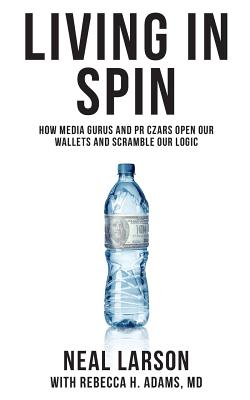 Living in Spin: How Media Gurus and PR Czars Open Our Wallets and Scramble Our Logic - Larson, Neal, and Adams MD, Rebecca H