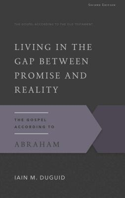 Living in the Gap Between Promise and Reality: The Gospel According to Abraham, 2nd Edition - Duguid, Iain M, Ph.D.