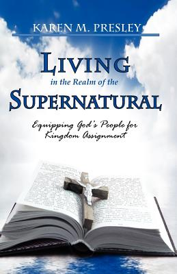 Living in the Realm of the Supernatural, Equipping God's People for Kingdom Business - Presley, Karen Michele