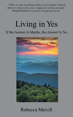 Living in Yes: Helping Smart People Make Good Decisions - Merrill, Rebecca