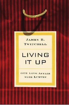Living It Up: Our Love Affair with Luxury - Twitchell, James B