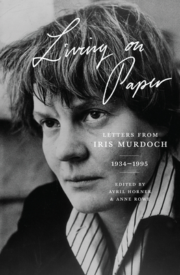 Living on Paper: Letters from Iris Murdoch, 1934-1995 - Murdoch, Iris, and Horner, Avril (Editor), and Rowe, Anne (Editor)