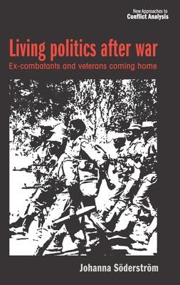 Living Politics After War: Ex-Combatants and Veterans Coming Home - Soederstroem, Johanna