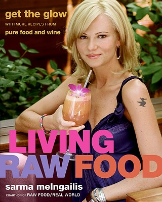 Living Raw Food: Get the Glow with More Recipes from Pure Food and Wine - Melngailis, Sarma