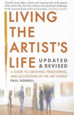 Living the Artist's Life: A Guide to Growing, Persevering, and Succeeding in the Art World - Dorrell, Paul