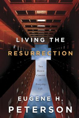 Living the Resurrection: The Risen Christ in Everyday Life - Peterson, Eugene H