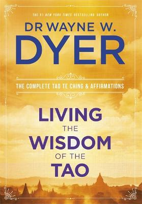 Living the Wisdom of the Tao: The Complete Tao Te Ching and Affirmations - Dyer, Wayne, Dr.