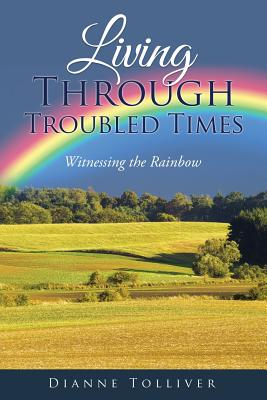 Living Through Troubled Times: Witnessing the Rainbow - Tolliver, Dianne