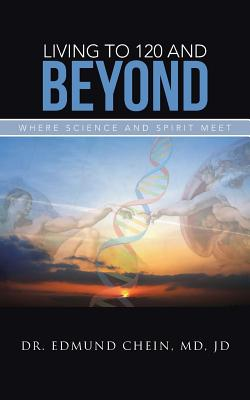 Living to 120 and Beyond: Where Science and Spirit Meet - Chein, Jd Dr Edmund