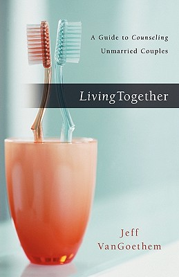 Living Together: A Guide to Counseling Unmarried Couples - Vangoethem, Jeff, D.Min., Th.M.
