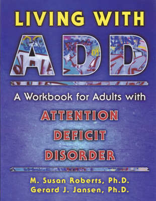 Living with Add: A Workbook for Adults with Attention Deficit Disorder - Roberts, M Susan, Ph.D., and Jansen, Gerard J, Ph.D.
