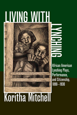 Living with Lynching: Afrincan American Lynching Plays, Performance, and Citizenship, 1890-1930 - Mitchell, Koritha