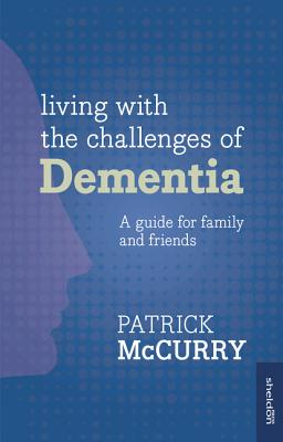Living with the Challenge of Dementia: A guide for family and friends - McCurry, Patrick