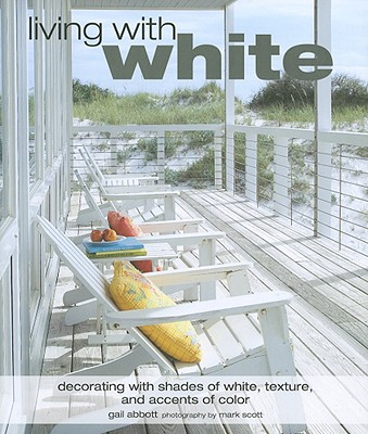Living with White: Decorating with Shades of White, Texture, and Accents of Color - Abbott, Gail, and Scott, Mark (Photographer)