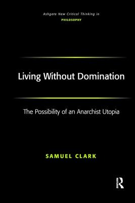Living Without Domination: The Possibility of an Anarchist Utopia - Clark, Samuel