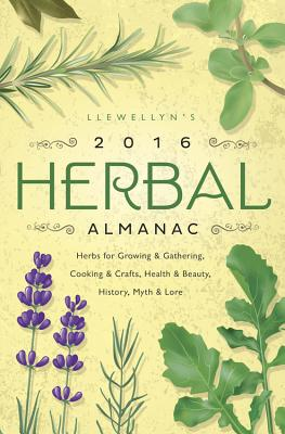 Llewellyn's 2016 Herbal Almanac: Herbs for Growing & Gathering, Cooking & Crafts, Health & Beauty, History, Myth & Lore - Rainbow Wolf, Charlie, and Rajchel, Diana, and Henderson, Jill