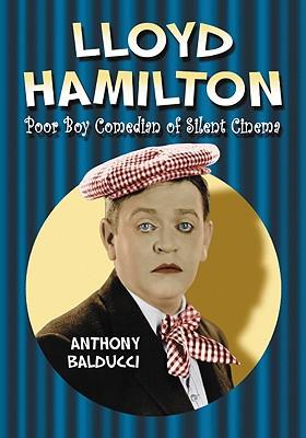 Lloyd Hamilton: Poor Boy Comedian of Silent Cinema - Balducci, Anthony
